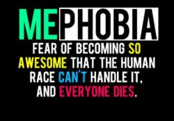 Mephobia is the fear of becoming so awesome that the human race can't handle it, and everybody dies.