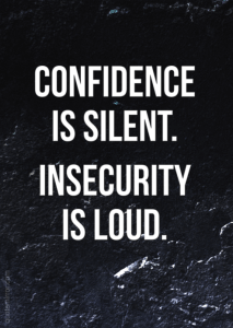 Confidence is silent. Insecurity is loud