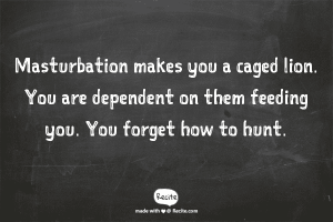 "Quote=""Masturbation makes you a caged lion. You are dependent on them feeding you. You forget how to hunt."