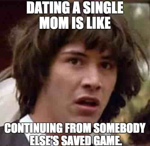 meme that says: dating a single mom is like continuing from somebody else's saved game.